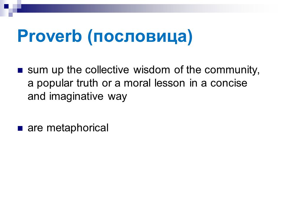 Proverb (пословица) sum up the collective wisdom of the community, a popular truth or a moral lesson in a concise and imaginative way.