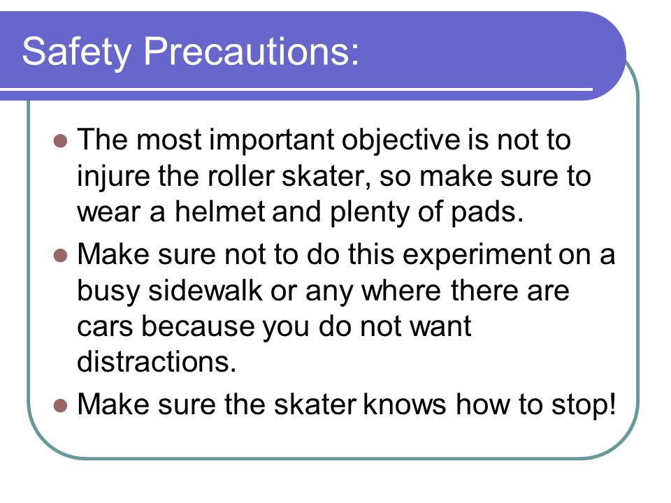 Safety Precautions: The most important objective is not to injure the roller skater, so make sure to wear a helmet and plenty of pads.