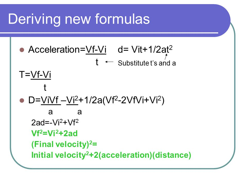 Deriving new formulas Acceleration=Vf-Vi d= Vit+1/2at2 t T=Vf-Vi