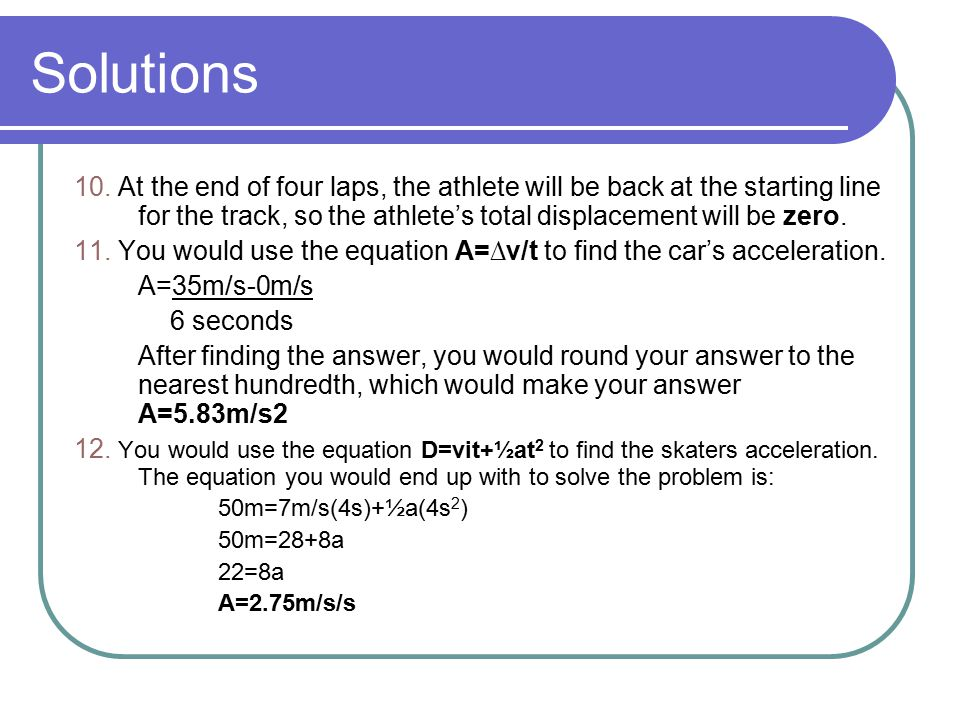 Solutions 10. At the end of four laps, the athlete will be back at the starting line for the track, so the athlete's total displacement will be zero.