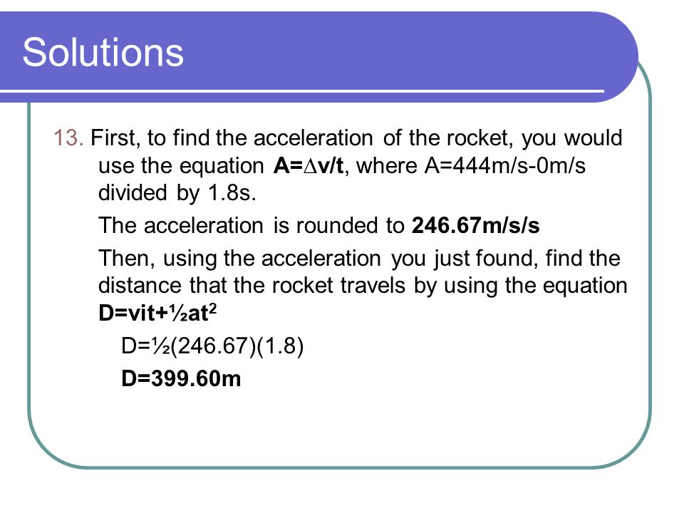 Solutions 13. First, to find the acceleration of the rocket, you would use the equation A=∆v/t, where A=444m/s-0m/s divided by 1.8s.