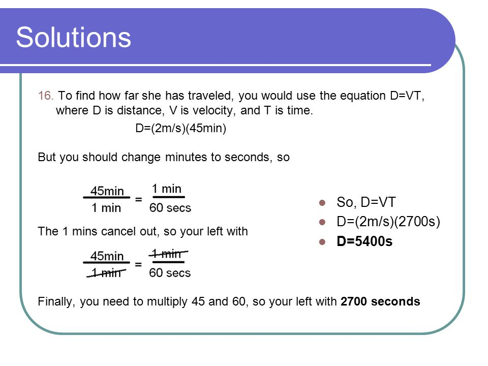 Solutions So, D=VT D=(2m/s)(2700s) D=5400s