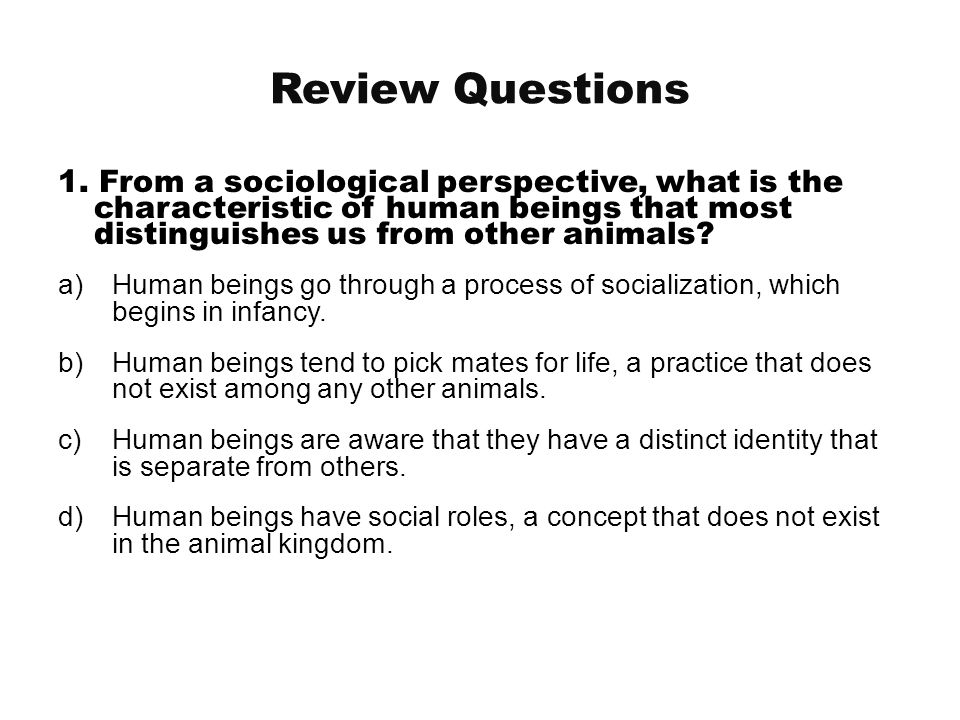 Review Questions 1. From a sociological perspective, what is the characteristic of human beings that most distinguishes us from other animals