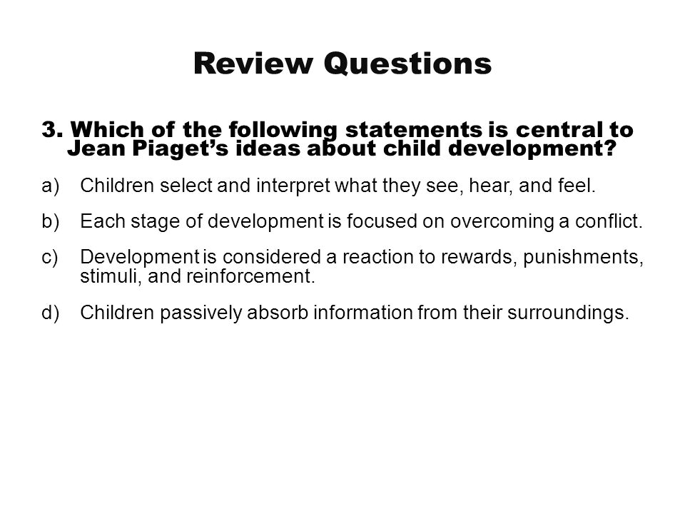 Review Questions 3. Which of the following statements is central to Jean Piaget's ideas about child development