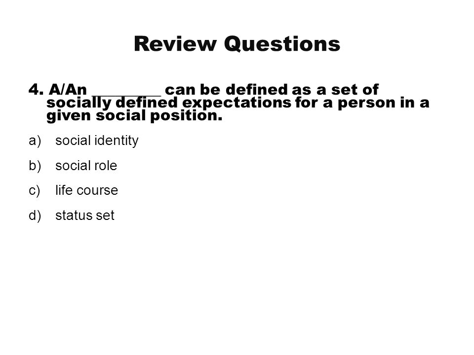 Review Questions 4. A/An _________ can be defined as a set of socially defined expectations for a person in a given social position.