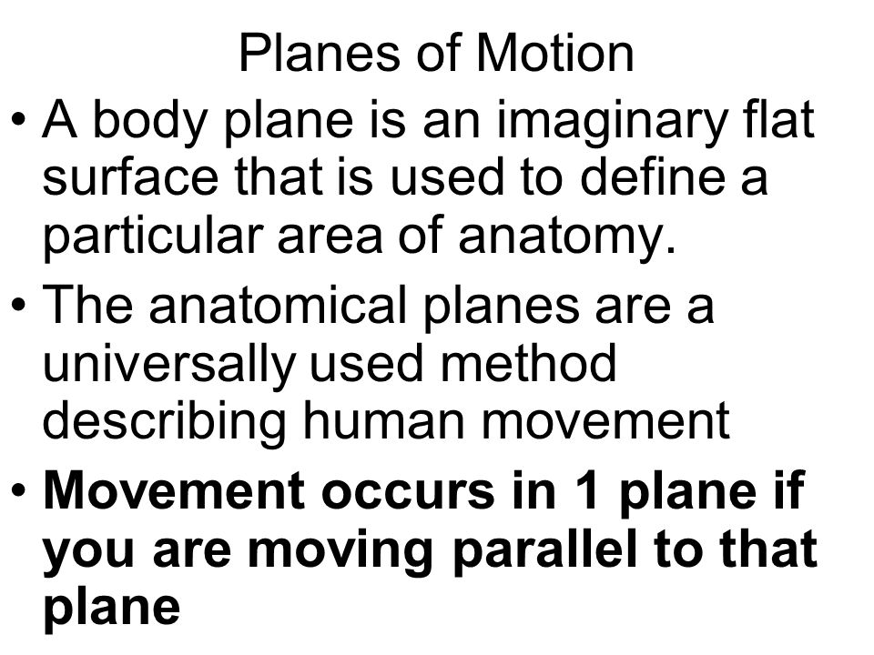 Planes of Motion A body plane is an imaginary flat surface that is used to define a particular area of anatomy.