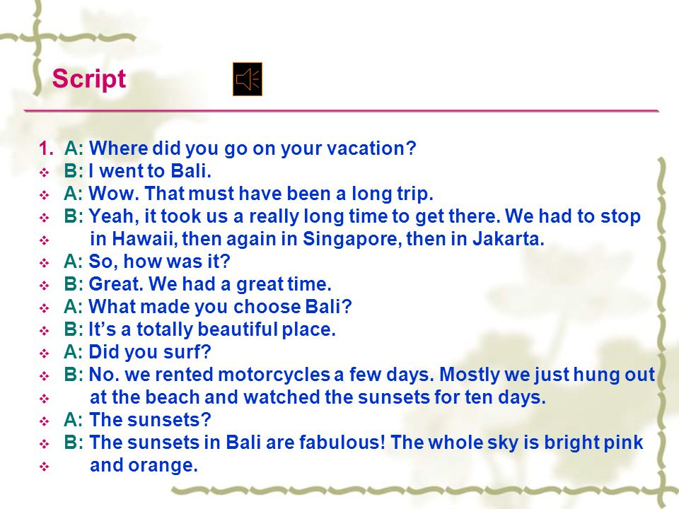 Script 1. A: Where did you go on your vacation B: I went to Bali.