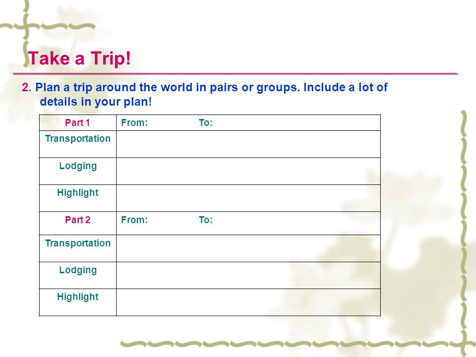 Take a Trip! 2. Plan a trip around the world in pairs or groups. Include a lot of details in your plan!