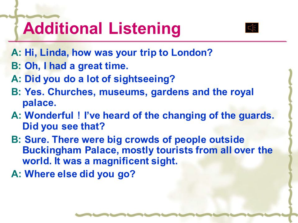 Additional Listening A: Hi, Linda, how was your trip to London
