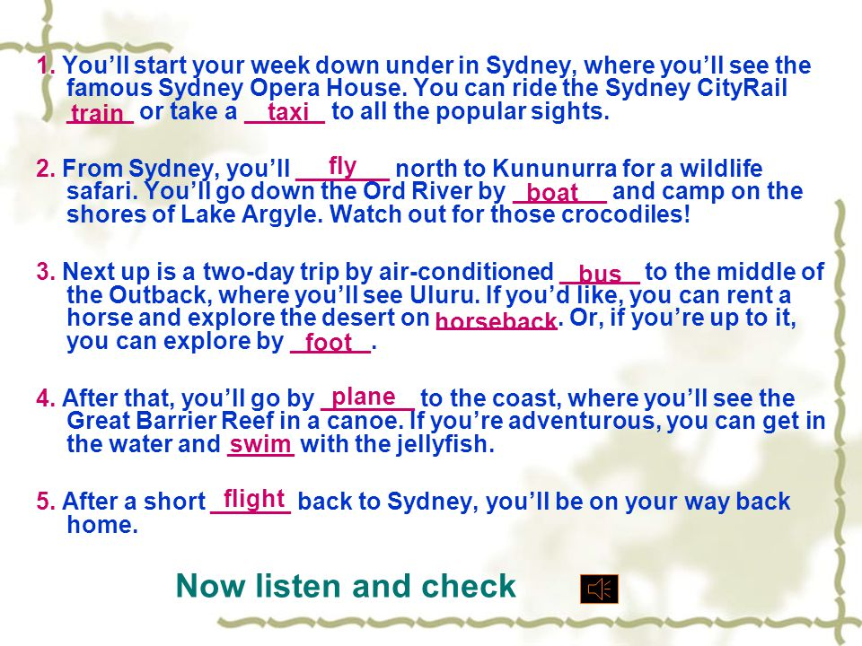 1. You'll start your week down under in Sydney, where you'll see the famous Sydney Opera House. You can ride the Sydney CityRail _____ or take a ______ to all the popular sights.