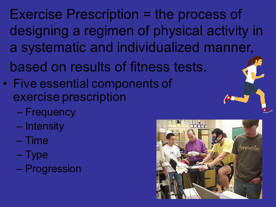 Exercise Prescription = the process of designing a regimen of physical activity in a systematic and individualized manner, based on results of fitness tests.