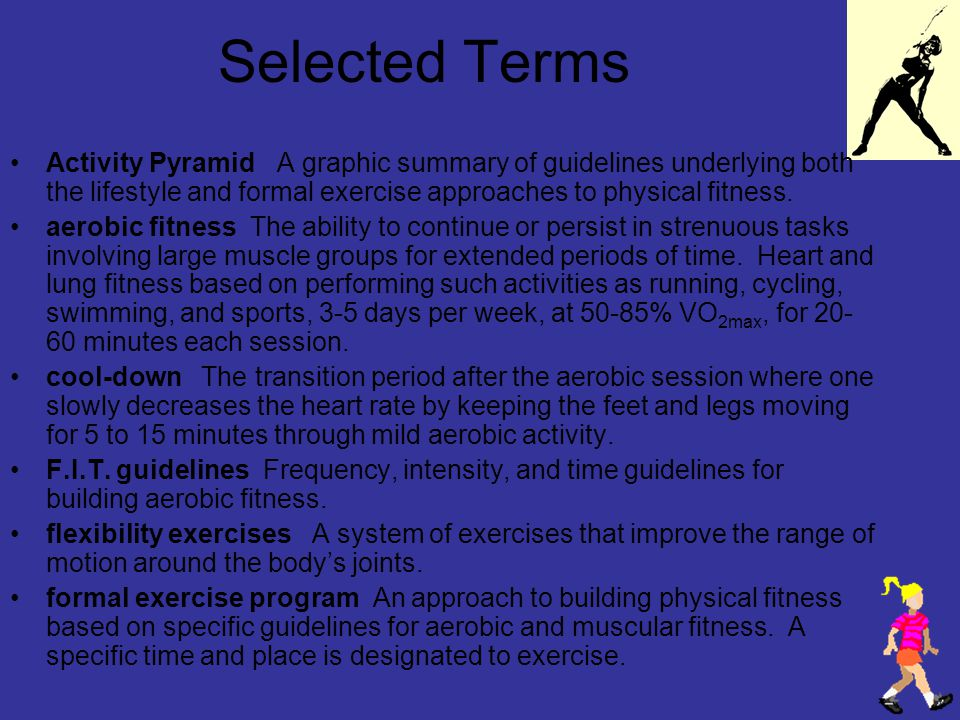 Selected Terms Activity Pyramid A graphic summary of guidelines underlying both the lifestyle and formal exercise approaches to physical fitness.