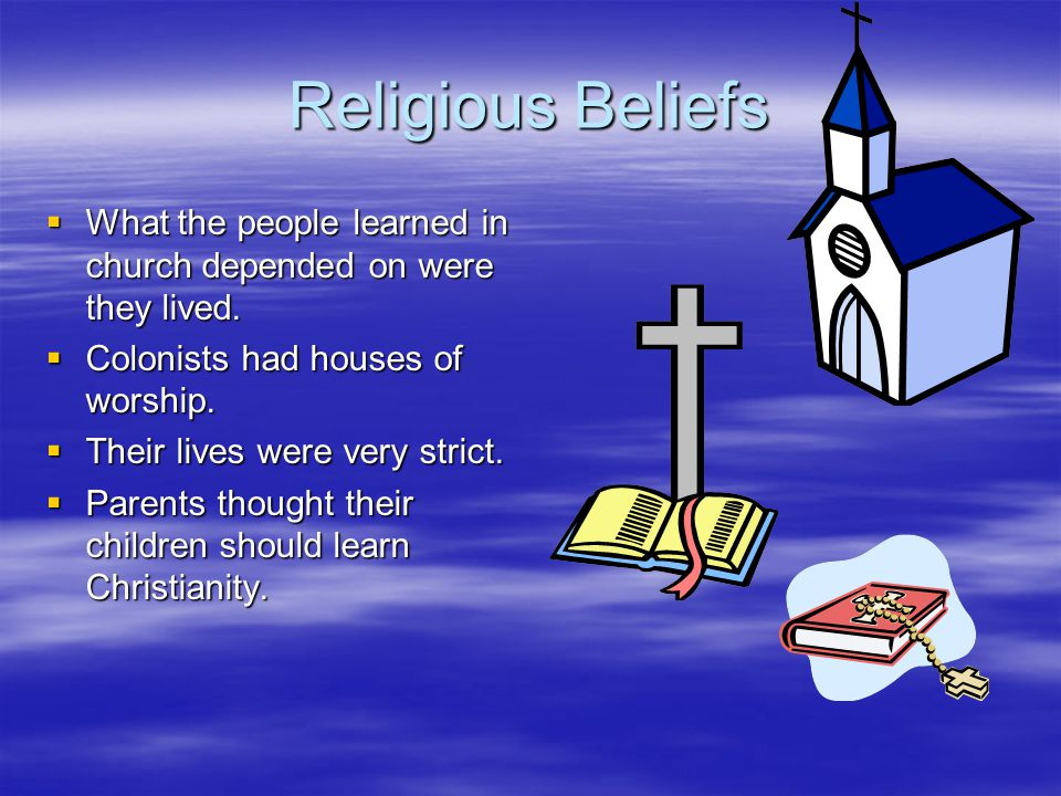 Religious Beliefs What the people learned in church depended on were they lived. Colonists had houses of worship.