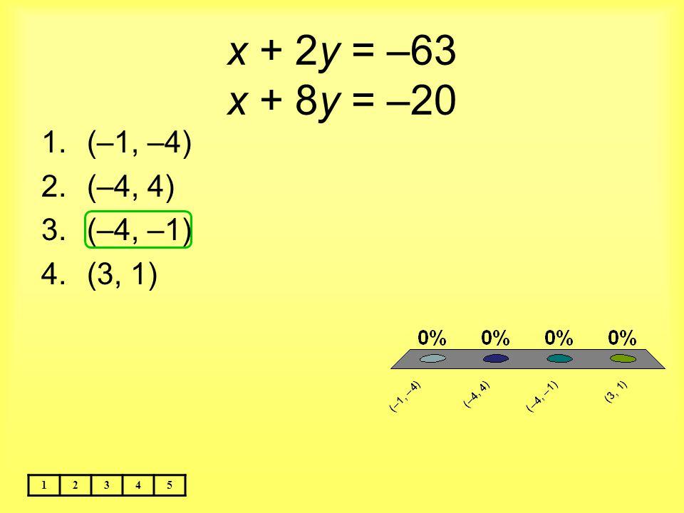x + 2y = –63 x + 8y = –20 (–1, –4) (–4, 4) (–4, –1) (3, 1) 1 2 3 4 5