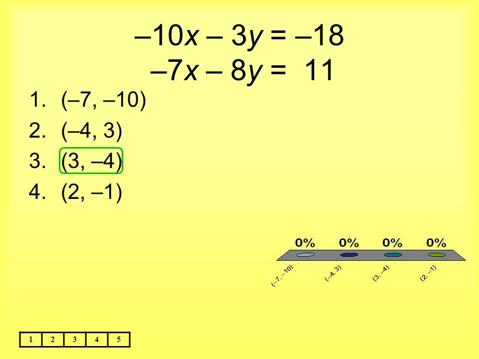 –10x – 3y = –18 –7x – 8y = 11 (–7, –10) (–4, 3) (3, –4) (2, –1) 1 2 3