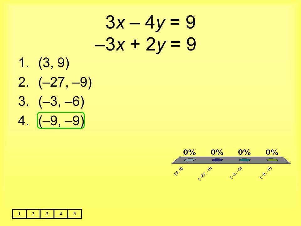 3x – 4y = 9 –3x + 2y = 9 (3, 9) (–27, –9) (–3, –6) (–9, –9) 1 2 3 4 5