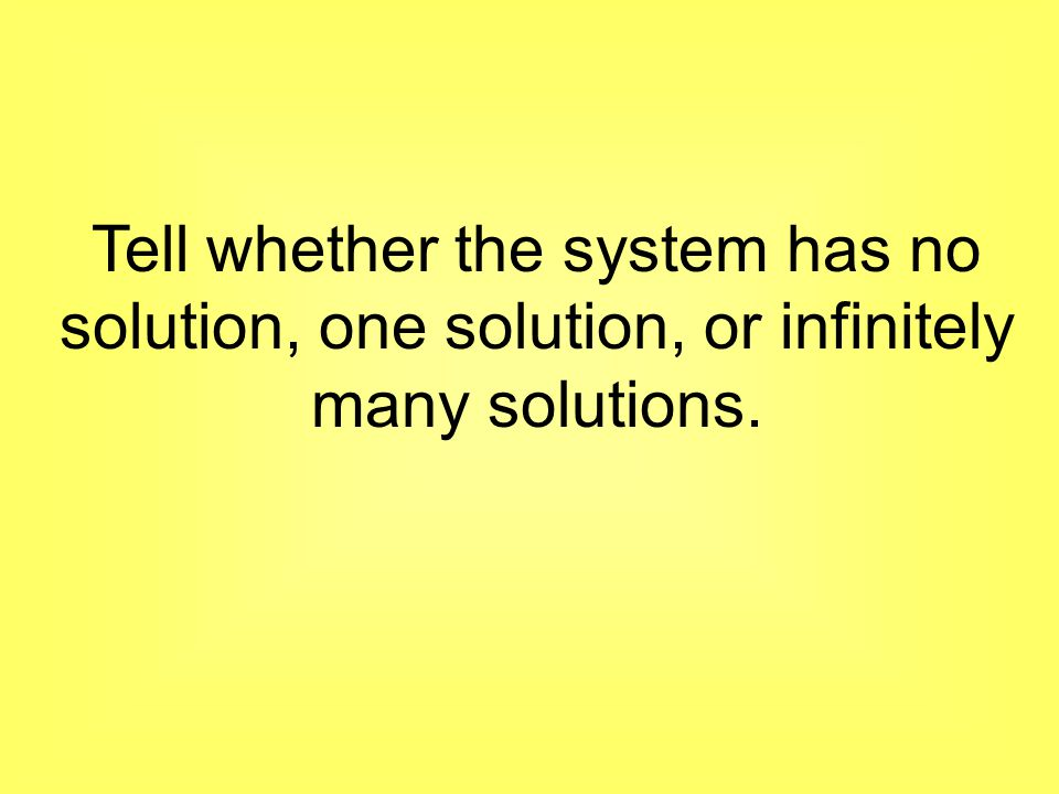 Tell whether the system has no solution, one solution, or infinitely many solutions.