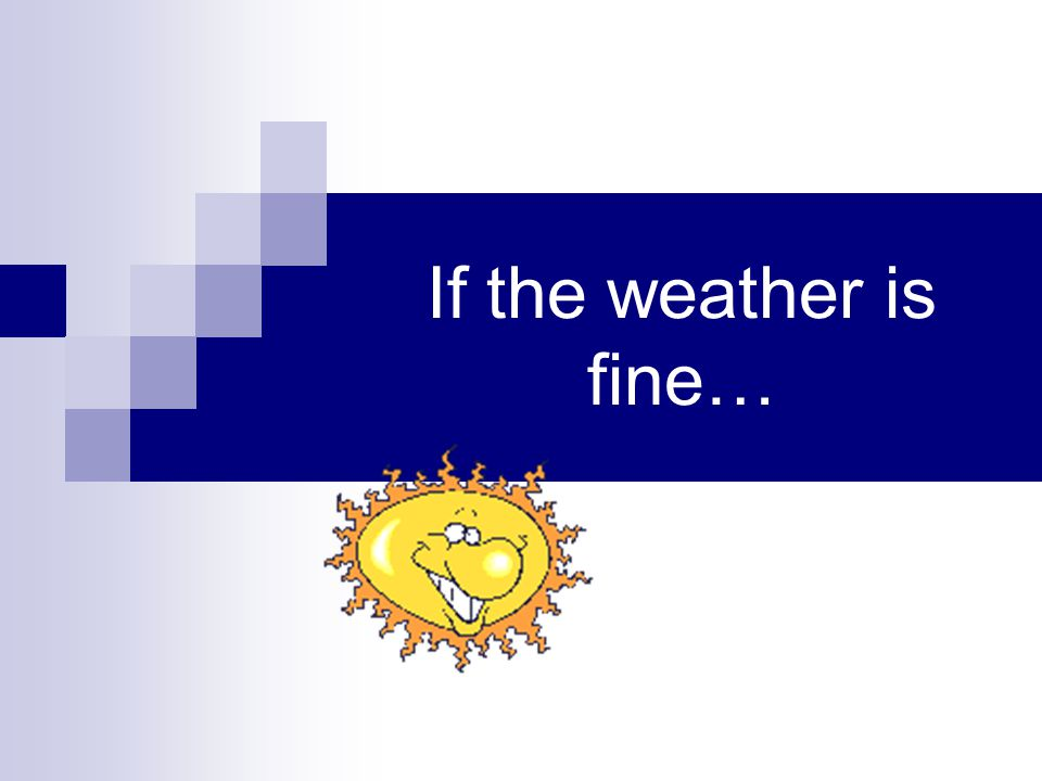 If the weather is fine…