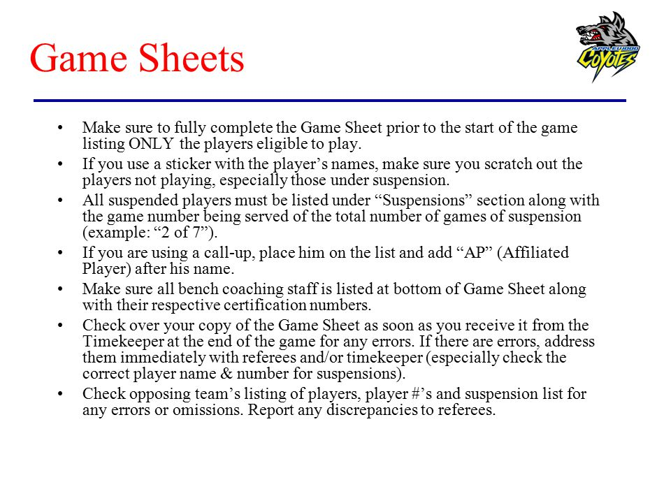 Game Sheets Make sure to fully complete the Game Sheet prior to the start of the game listing ONLY the players eligible to play.