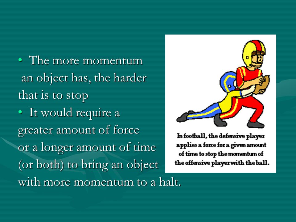 The more momentum an object has, the harder. that is to stop. It would require a. greater amount of force.