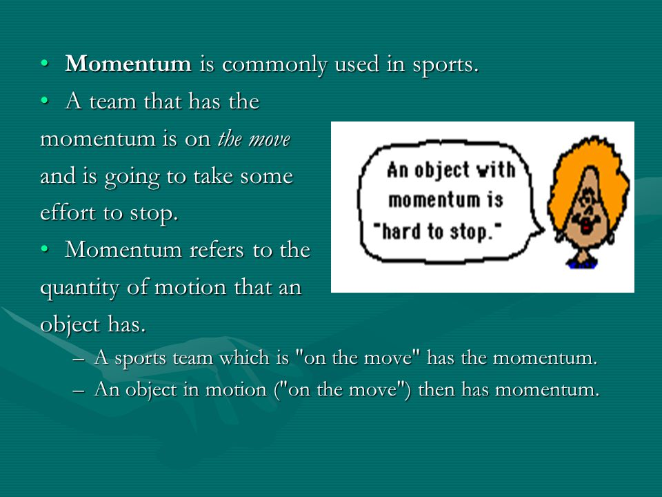 Momentum is commonly used in sports. A team that has the
