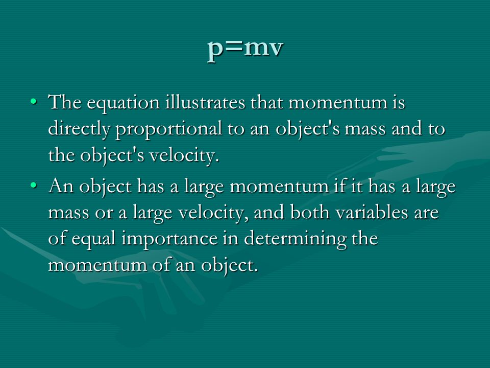 p=mv The equation illustrates that momentum is directly proportional to an object s mass and to the object s velocity.