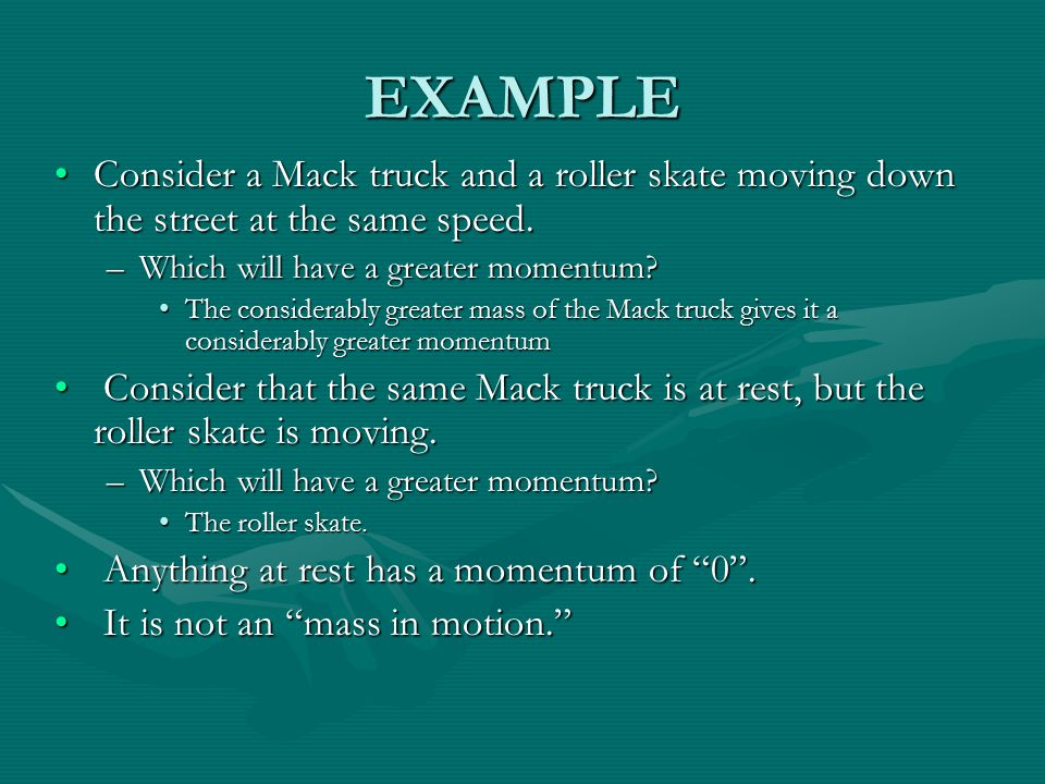 EXAMPLE Consider a Mack truck and a roller skate moving down the street at the same speed. Which will have a greater momentum