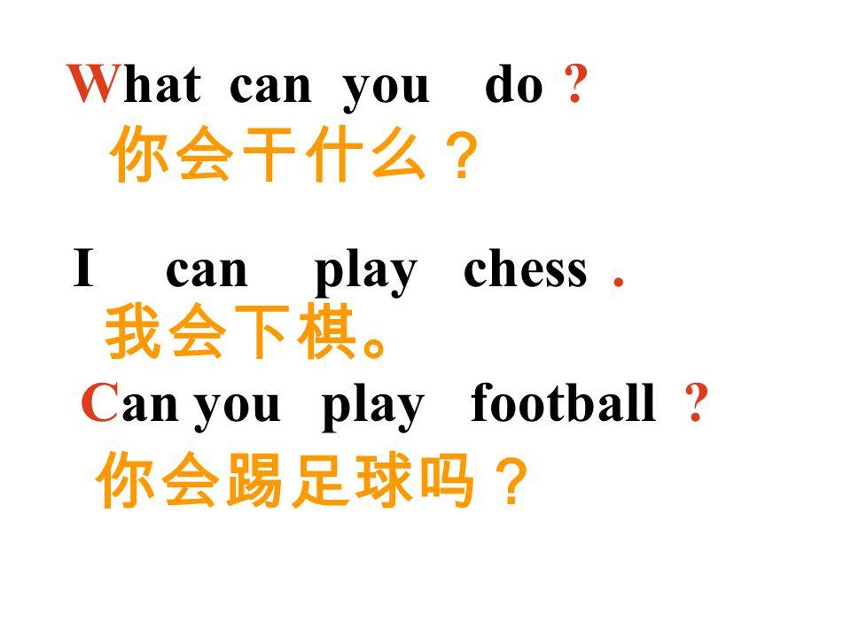 你会干什么? 我会下棋。 你会踢足球吗? What can you do I can play chess . Can you play