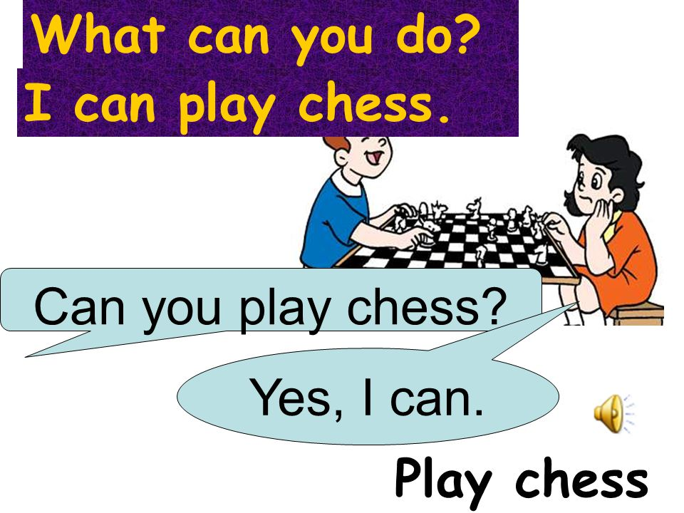 What can you do I can play chess. Can you play chess Yes, I can. Play chess
