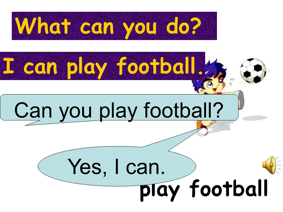 What can you do I can play football. Can you play football Yes, I can. play football