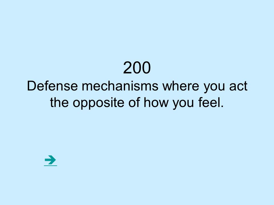 Defense mechanisms where you act the opposite of how you feel.