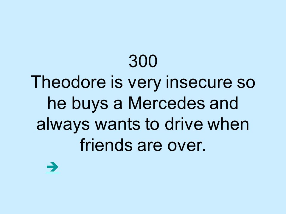 300 Theodore is very insecure so he buys a Mercedes and always wants to drive when friends are over.