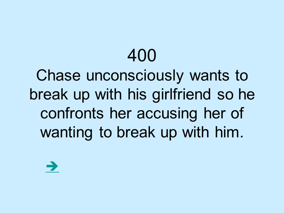 400 Chase unconsciously wants to break up with his girlfriend so he confronts her accusing her of wanting to break up with him.
