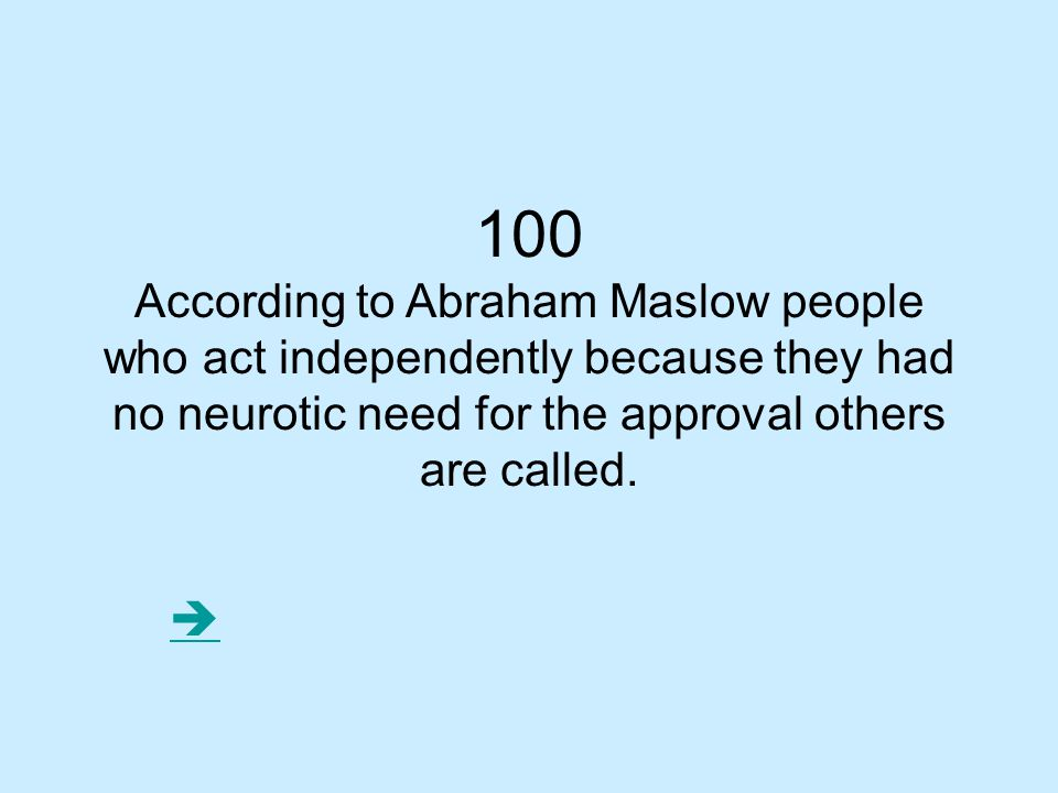 100 According to Abraham Maslow people who act independently because they had no neurotic need for the approval others are called.
