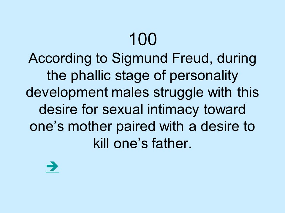 100 According to Sigmund Freud, during the phallic stage of personality development males struggle with this desire for sexual intimacy toward one's mother paired with a desire to kill one's father.