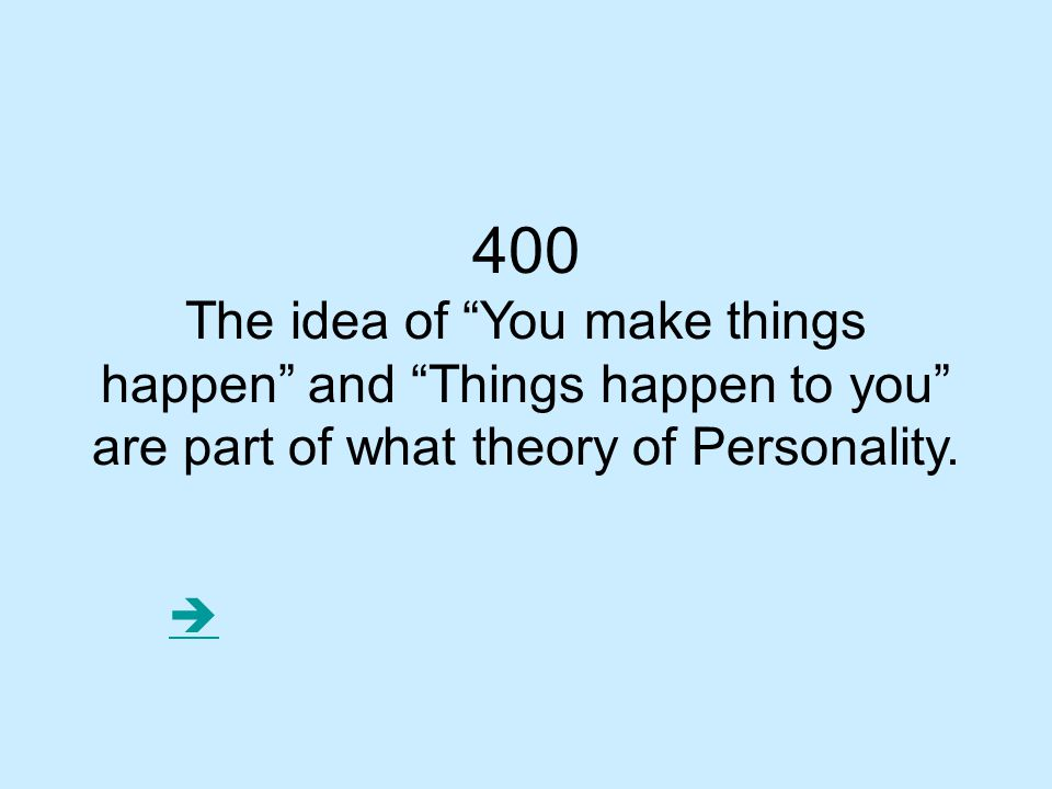 400 The idea of You make things happen and Things happen to you are part of what theory of Personality.