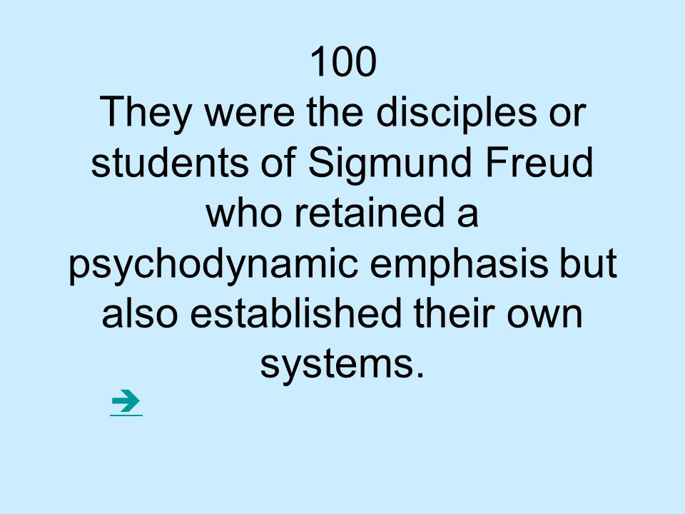 100 They were the disciples or students of Sigmund Freud who retained a psychodynamic emphasis but also established their own systems.