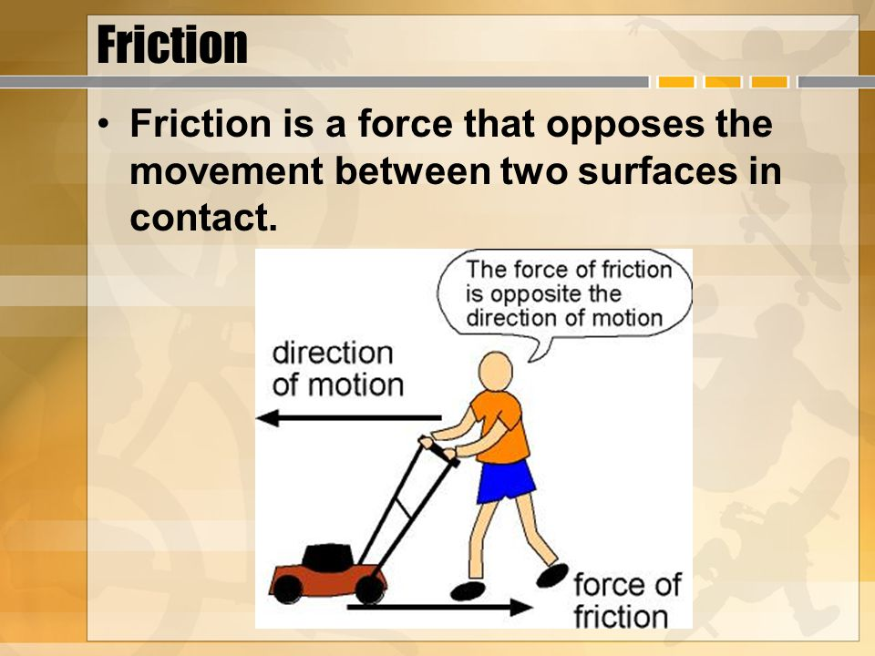 Friction Friction is a force that opposes the movement between two surfaces in contact.