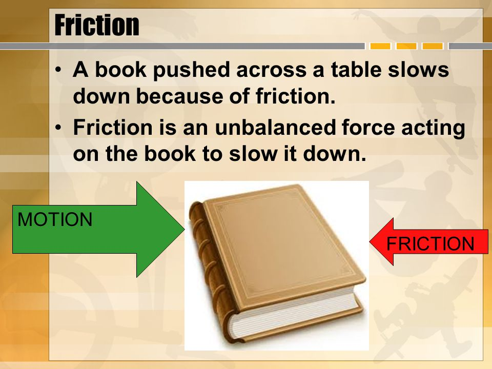 Friction A book pushed across a table slows down because of friction.
