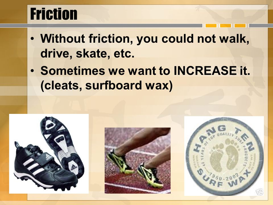 Friction Without friction, you could not walk, drive, skate, etc.