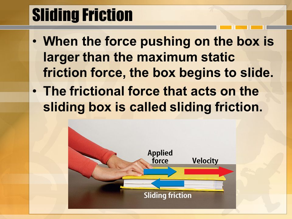 Sliding Friction When the force pushing on the box is larger than the maximum static friction force, the box begins to slide.
