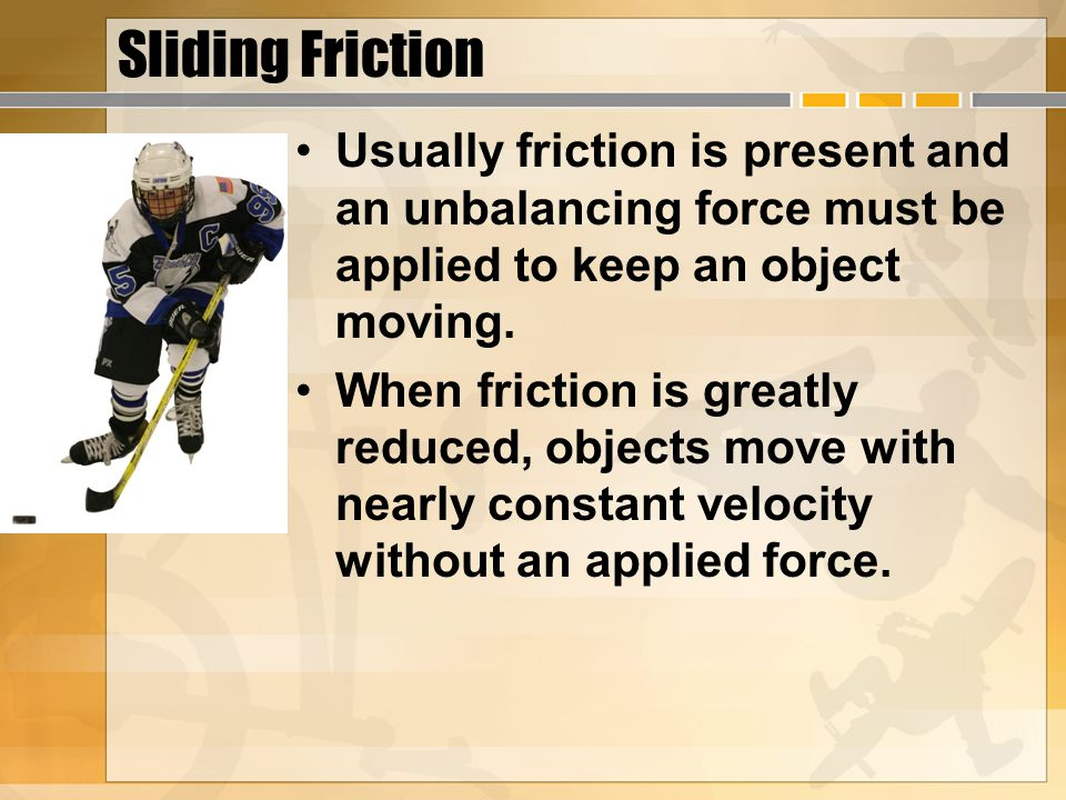 Sliding Friction Usually friction is present and an unbalancing force must be applied to keep an object moving.