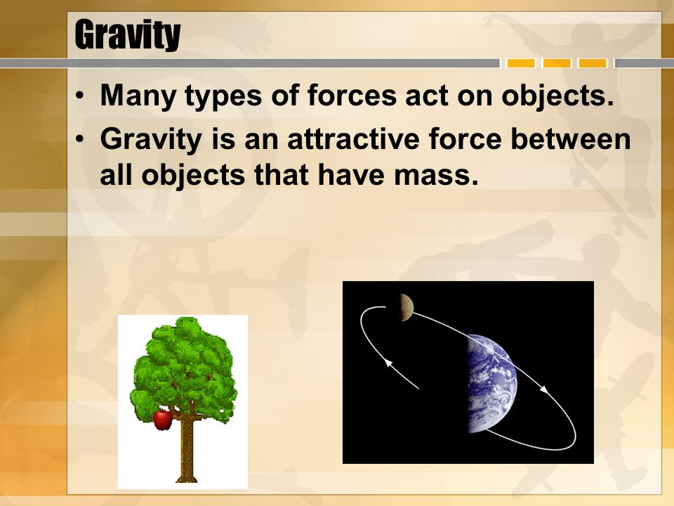 Gravity Many types of forces act on objects.