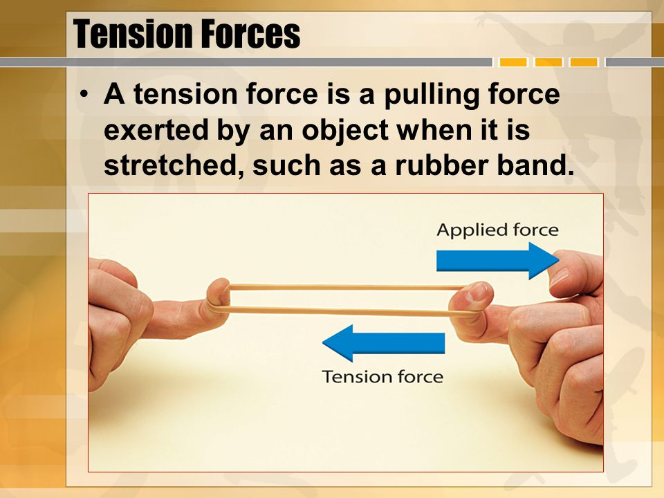 Tension Forces A tension force is a pulling force exerted by an object when it is stretched, such as a rubber band.