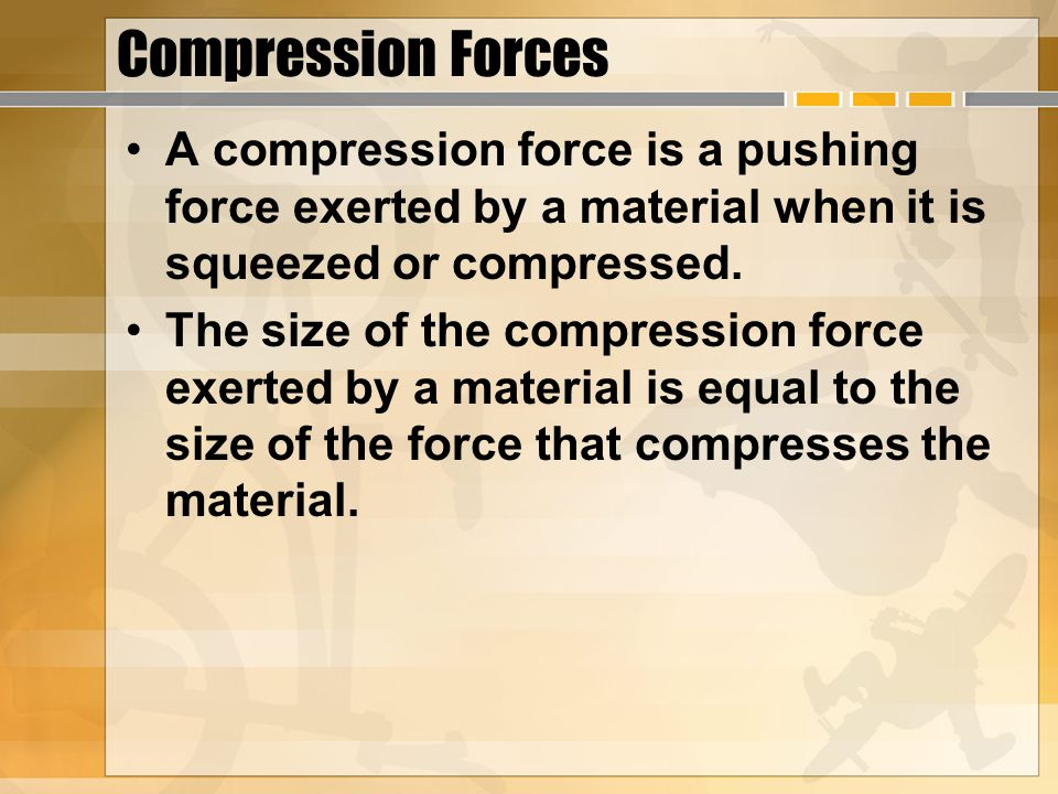 Compression Forces A compression force is a pushing force exerted by a material when it is squeezed or compressed.