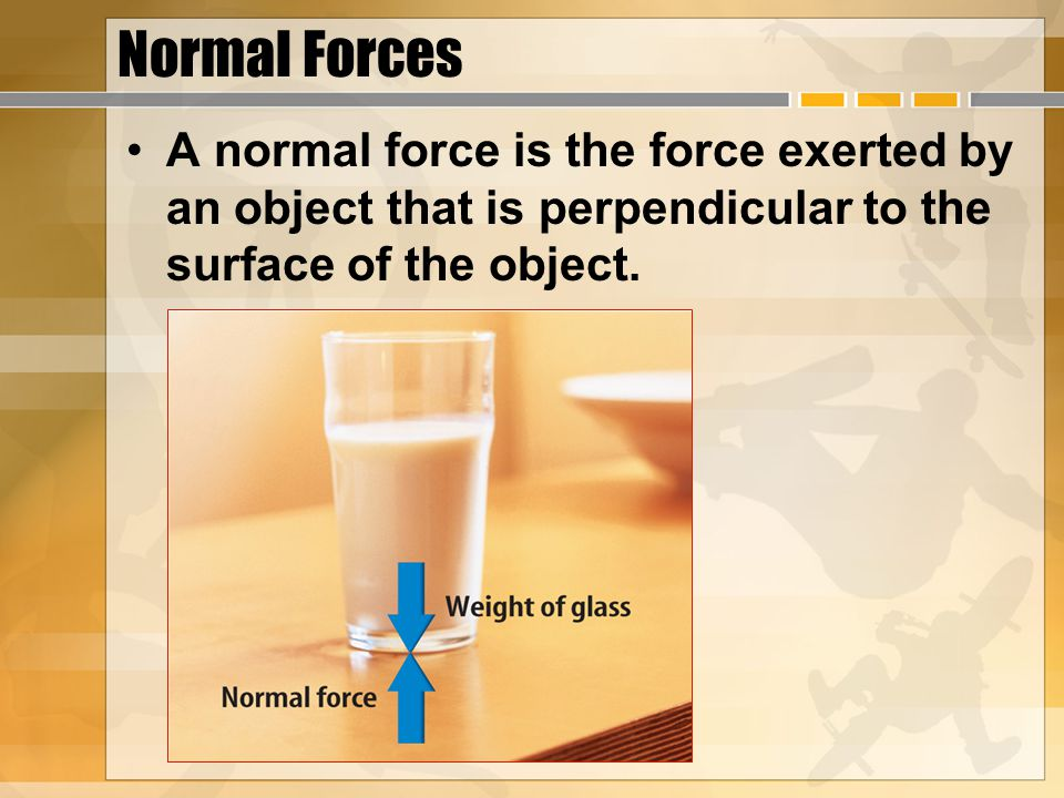 Normal Forces A normal force is the force exerted by an object that is perpendicular to the surface of the object.