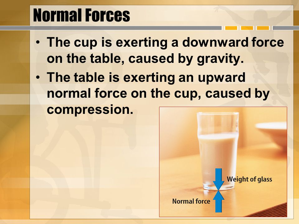 Normal Forces The cup is exerting a downward force on the table, caused by gravity.