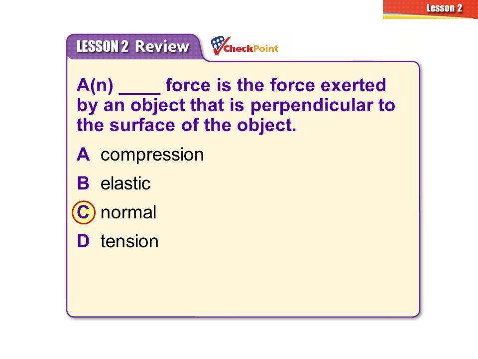 2.2 Types of Forces A(n) ____ force is the force exerted by an object that is perpendicular to the surface of the object.