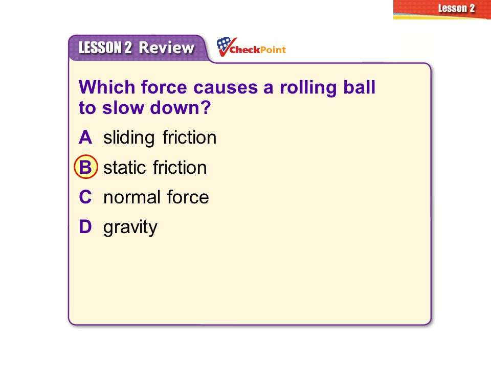 Which force causes a rolling ball to slow down A sliding friction