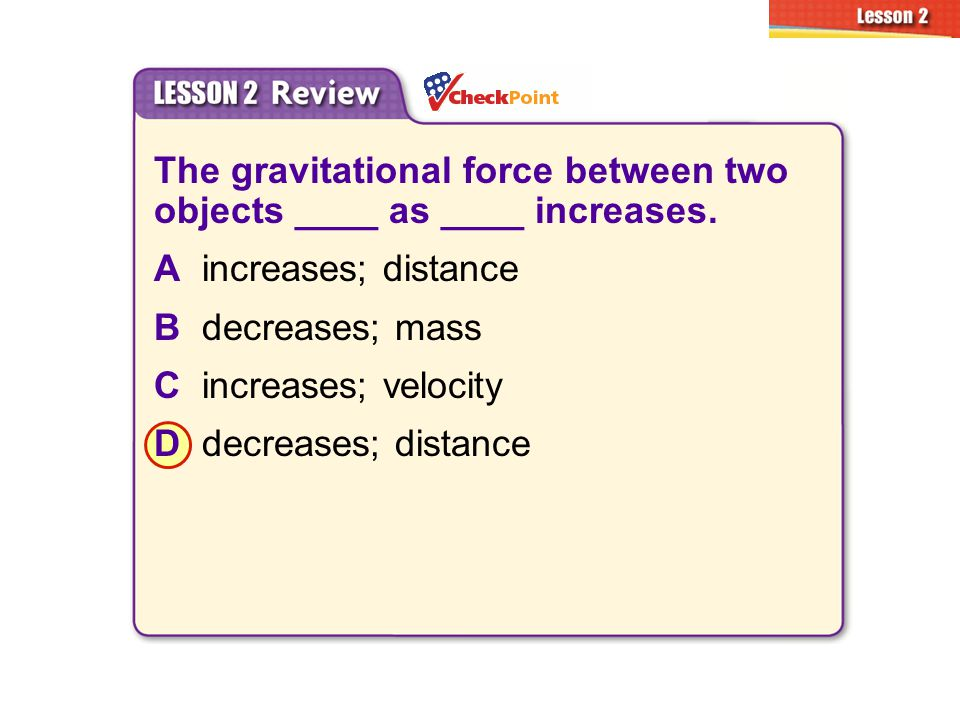 The gravitational force between two objects ____ as ____ increases.
